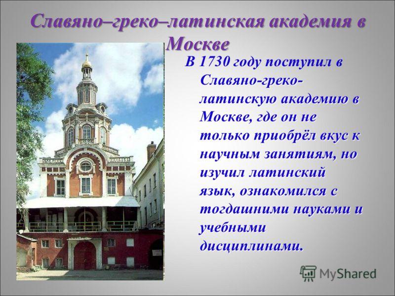 Славяно–греко–латинская академия в Москве Славяно-греко- латинскую академию в Москве, где он не только приобрёл вкус к научным занятиям, но изучил латинский язык, ознакомился с тогдашними науками и учебными дисциплинами. В 1730 году поступил в Славян