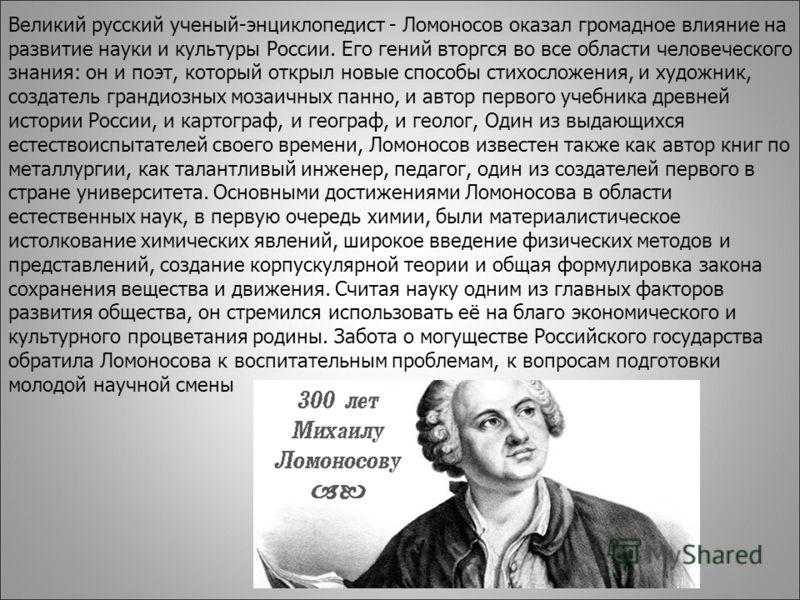 Великий русский ученый-энциклопедист - Ломоносов оказал громадное влияние на развитие науки и культуры России. Его гений вторгся во все области человеческого знания: он и поэт, который открыл новые способы стихосложения, и художник, создатель грандио