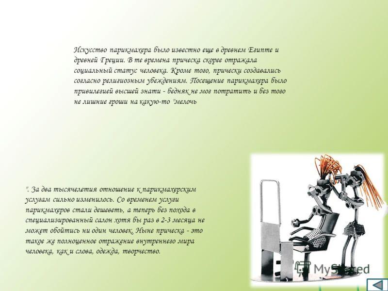Искусство парикмахера было известно еще в древнем Египте и древней Греции. В те времена прическа скорее отражала социальный статус человека. Кроме того, прически создавались согласно религиозным убеждениям. Посещение парикмахера было привилегией высш