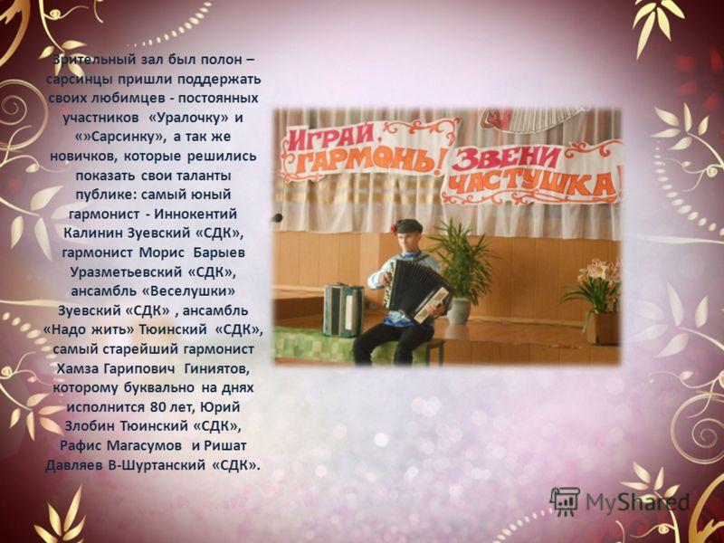 Зрительный зал был полон – сарсинцы пришли поддержать своих любимцев - постоянных участников «Уралочку» и «»Сарсинку», а так же новичков, которые решились показать свои таланты публике: самый юный гармонист - Иннокентий Калинин Зуевский «СДК», гармон