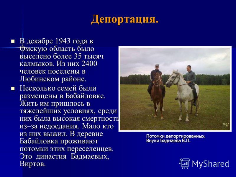 Депортация. В декабре 1943 года в Омскую область было выселено более 35 тысяч калмыков. Из них 2400 человек поселены в Любинском районе. В декабре 1943 года в Омскую область было выселено более 35 тысяч калмыков. Из них 2400 человек поселены в Любинс