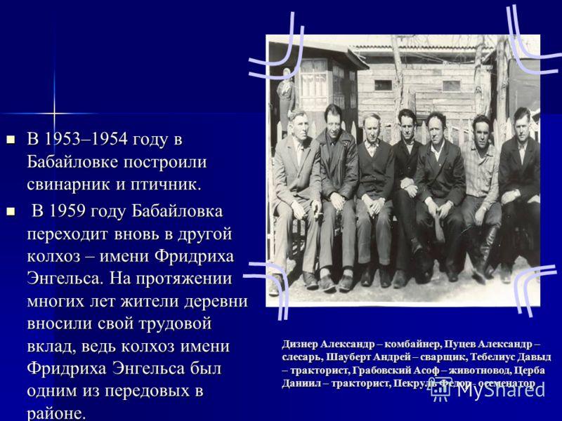 В 1953–1954 году в Бабайловке построили свинарник и птичник. В 1953–1954 году в Бабайловке построили свинарник и птичник. В 1959 году Бабайловка переходит вновь в другой колхоз – имени Фридриха Энгельса. На протяжении многих лет жители деревни вносил