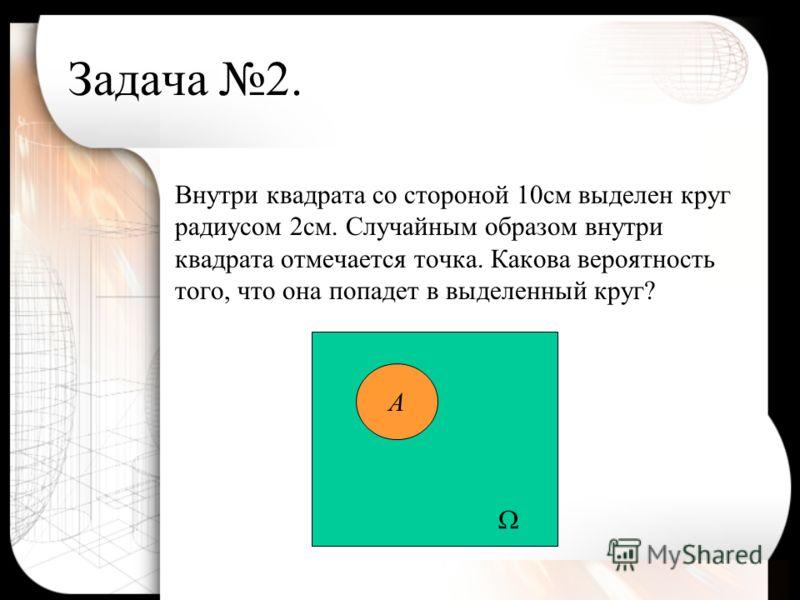 Задача 2. Внутри квадрата со стороной 10см выделен круг радиусом 2см. Случайным образом внутри квадрата отмечается точка. Какова вероятность того, что она попадет в выделенный круг? А
