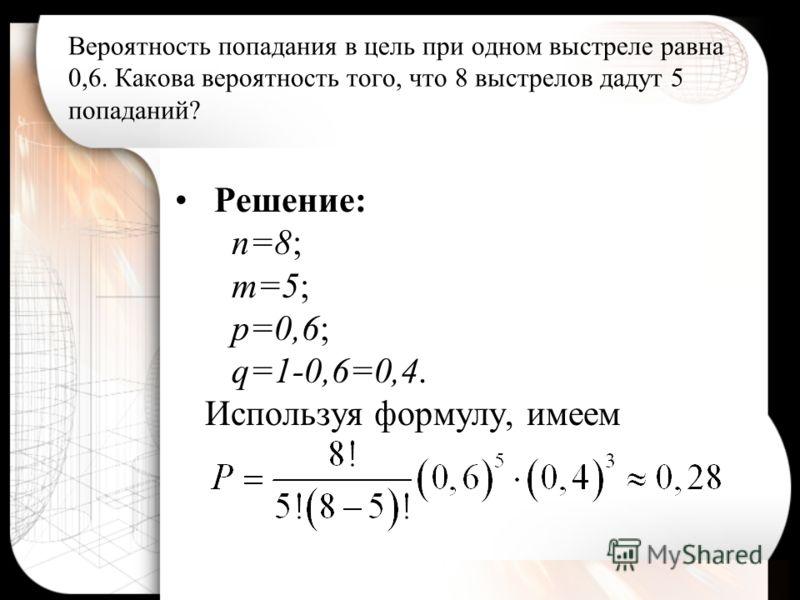 Решение: n=8; m=5; p=0,6; q=1-0,6=0,4. Используя формулу, имеем