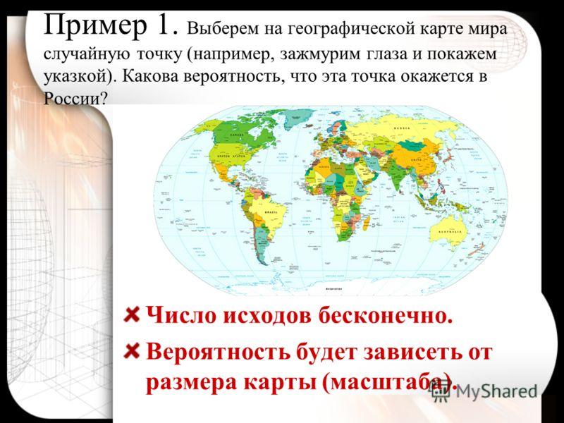 Пример 1. Выберем на географической карте мира случайную точку (например, зажмурим глаза и покажем указкой). Какова вероятность, что эта точка окажется в России? Число исходов бесконечно. Вероятность будет зависеть от размера карты (масштаба).