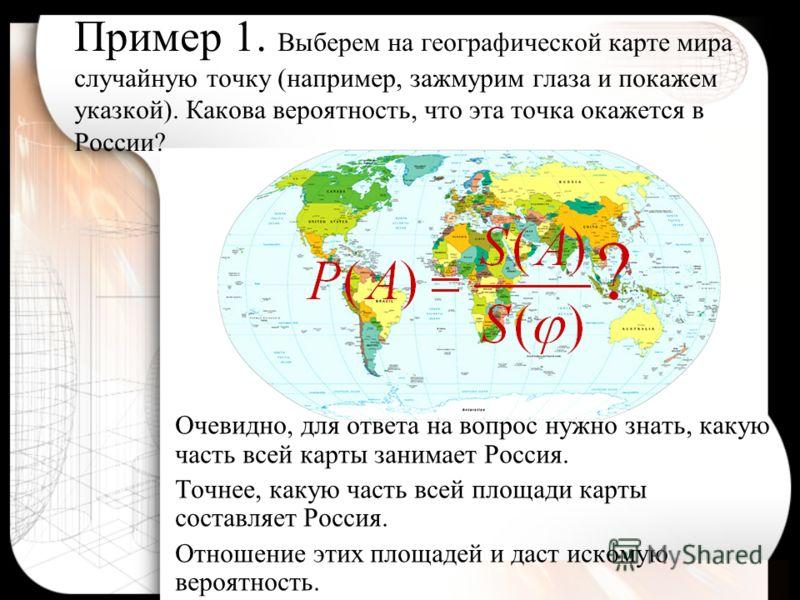 Пример 1. Выберем на географической карте мира случайную точку (например, зажмурим глаза и покажем указкой). Какова вероятность, что эта точка окажется в России? Очевидно, для ответа на вопрос нужно знать, какую часть всей карты занимает Россия. Точн
