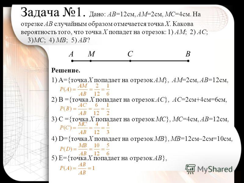 Задача 1. Дано: АВ=12см, АМ=2см, МС=4см. На отрезке АВ случайным образом отмечается точка Х. Какова вероятность того, что точка Х попадет на отрезок: 1) АМ; 2) АС; 3)МС; 4) МВ; 5) АВ? Решение. 1)A={точка Х попадает на отрезок АМ}, АМ=2см, АВ=12см, 2)