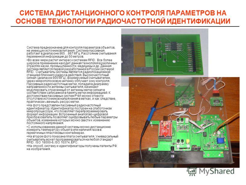 СИСТЕМА ДИСТАНЦИОННОГО КОНТРОЛЯ ПАРАМЕТРОВ НА ОСНОВЕ ТЕХНОЛОГИИ РАДИОЧАСТОТНОЙ ИДЕНТИФИКАЦИИ Система предназначена для контроля параметров объектов, не имеющих источников питания. Система пассивная, работает в диапазоне 865…867 МГц. Расстояние считыв