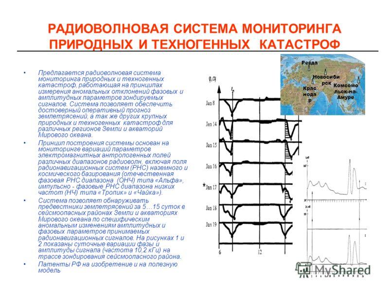 РАДИОВОЛНОВАЯ СИСТЕМА МОНИТОРИНГА ПРИРОДНЫХ И ТЕХНОГЕННЫХ КАТАСТРОФ Предлагается радиоволновая система мониторинга природных и техногенных катастроф, работающая на принципах измерения аномальных отклонений фазовых и амплитудных параметров зондируемых