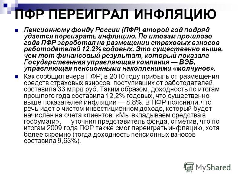 ПФР ПЕРЕИГРАЛ ИНФЛЯЦИЮ Пенсионному фонду России (ПФР) второй год подряд удается переиграть инфляцию. По итогам прошлого года ПФР заработал на размещении страховых взносов работодателей 12,2% годовых. Это существенно выше, чем тот финансовый результат