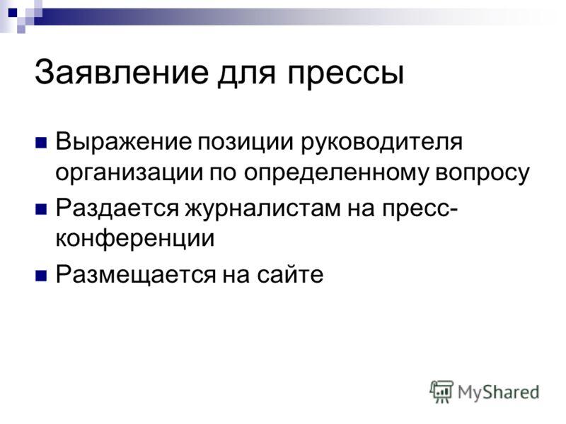 Заявление для прессы Выражение позиции руководителя организации по определенному вопросу Раздается журналистам на пресс- конференции Размещается на сайте