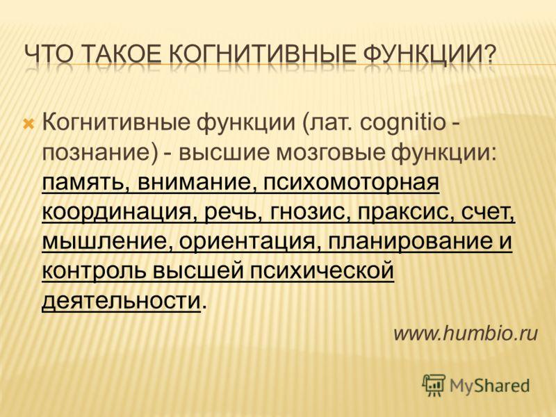 Когнитивные функции (лат. cognitio - познание) - высшие мозговые функции: память, внимание, психомоторная координация, речь, гнозис, праксис, счет, мышление, ориентация, планирование и контроль высшей психической деятельности. www.humbio.ru