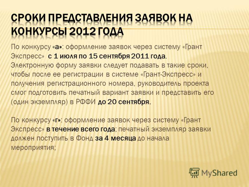 По конкурсу «а»: оформление заявок через систему «Грант Экспресс» с 1 июля по 15 сентября 2011 года. Электронную форму заявки следует подавать в такие сроки, чтобы после ее регистрации в системе «Грант-Экспресс» и получения регистрационного номера, р