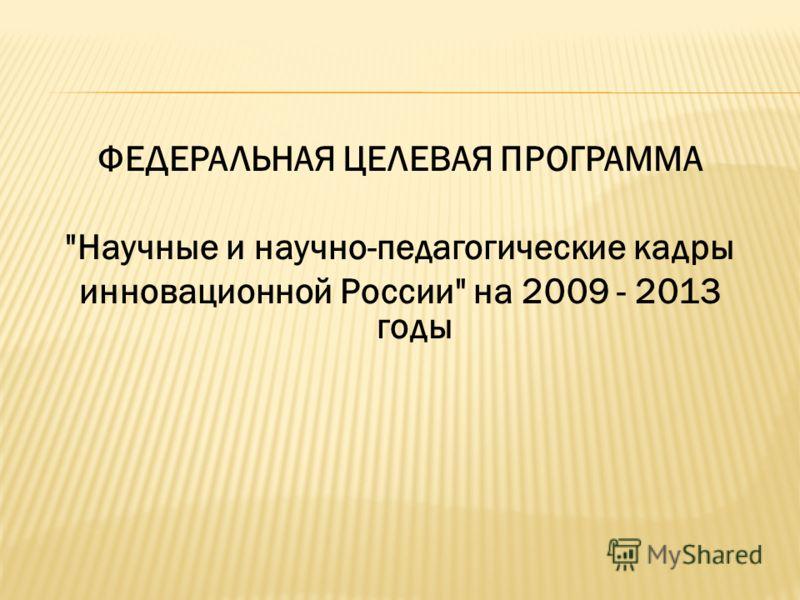 ФЕДЕРАЛЬНАЯ ЦЕЛЕВАЯ ПРОГРАММА Научные и научно-педагогические кадры инновационной России на 2009 - 2013 годы