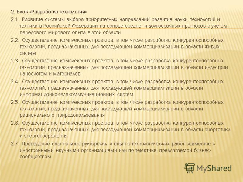 2. Блок «Разработка технологий» 2.1. Развитие системы выбора приоритетных направлений развития науки, технологий и техники в Российской Федерации на основе средне- и долгосрочных прогнозов с учетом передового мирового опыта в этой области 2.2. Осущес