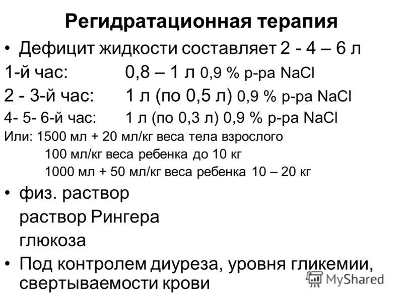 Регидратационная терапия Дефицит жидкости составляет 2 - 4 – 6 л 1-й час: 0,8 – 1 л 0,9 % р-ра NaCl 2 - 3-й час: 1 л (по 0,5 л) 0,9 % р-ра NaCl 4- 5- 6-й час: 1 л (по 0,3 л) 0,9 % р-ра NaCl Или: 1500 мл + 20 мл/кг веса тела взрослого 100 мл/кг веса р