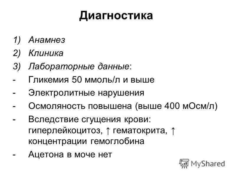 Диагностика 1)Анамнез 2)Клиника 3)Лабораторные данные: -Гликемия 50 ммоль/л и выше -Электролитные нарушения -Осмоляность повышена (выше 400 мОсм/л) -Вследствие сгущения крови: гиперлейкоцитоз, гематокрита, концентрации гемоглобина -Ацетона в моче нет