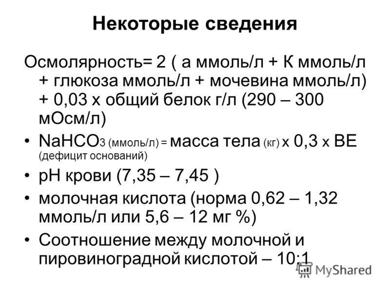 Некоторые сведения Осмолярность= 2 ( а ммоль/л + К ммоль/л + глюкоза ммоль/л + мочевина ммоль/л) + 0,03 х общий белок г/л (290 – 300 мОсм/л) NaHCO 3 (ммоль/л) = масса тела (кг) х 0,3 х ВЕ (дефицит оснований) рН крови (7,35 – 7,45 ) молочная кислота (