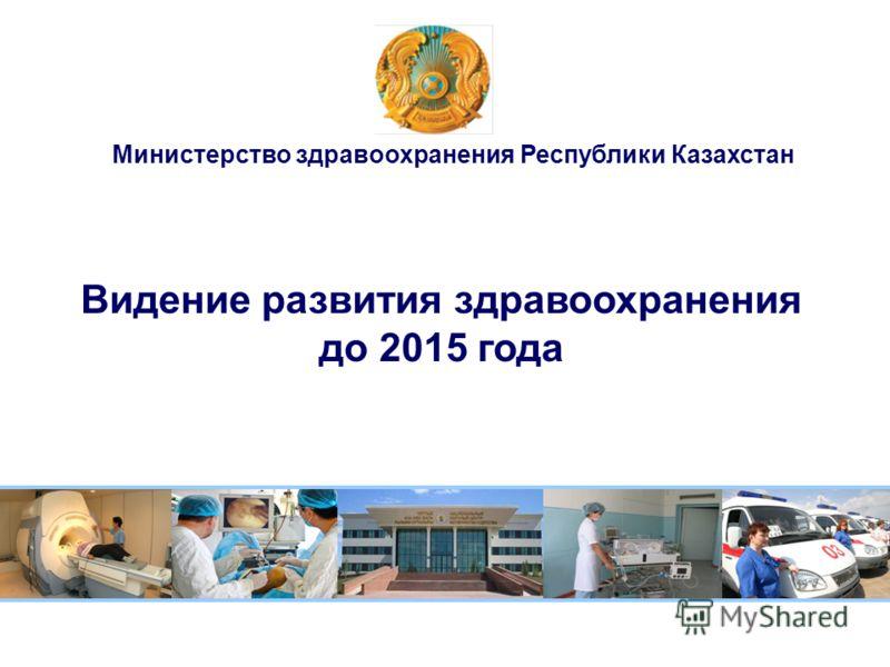 Видение развития здравоохранения до 2015 года Министерство здравоохранения Республики Казахстан