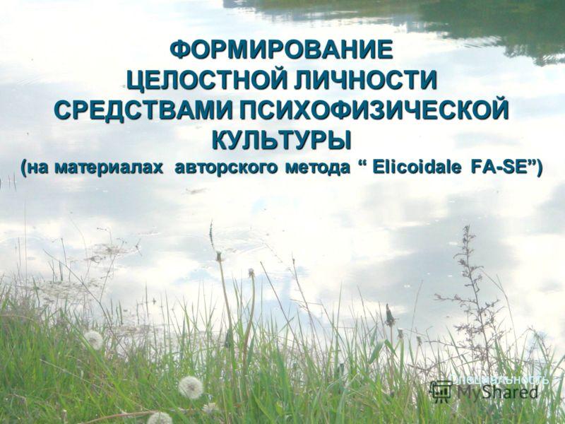ФОРМИРОВАНИЕ ЦЕЛОСТНОЙ ЛИЧНОСТИ СРЕДСТВАМИ ПСИХОФИЗИЧЕСКОЙ КУЛЬТУРЫ (на материалах авторского метода Еlicoidale FA-SE) Специальность 13.00.02 психофизиология