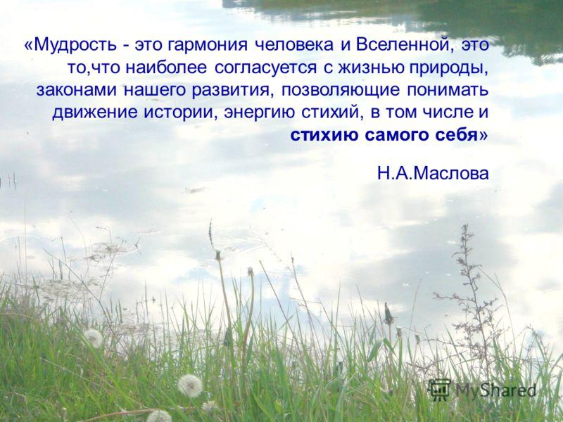 «Мудрость - это гармония человека и Вселенной, это то,что наиболее согласуется с жизнью природы, законами нашего развития, позволяющие понимать движение истории, энергию стихий, в том числе и стихию самого себя» Н.А.Маслова