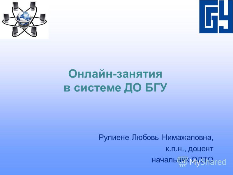 Онлайн-занятия в системе ДО БГУ Рулиене Любовь Нимажаповна, к.п.н., доцент начальник ОДТО