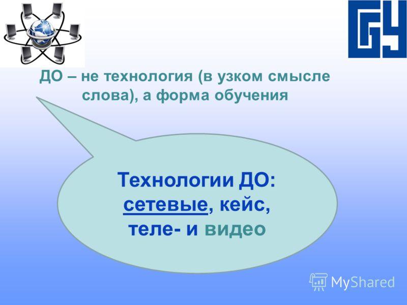 ДО – не технология (в узком смысле слова), а форма обучения Технологии ДО: сетевые, кейс, теле- и видео