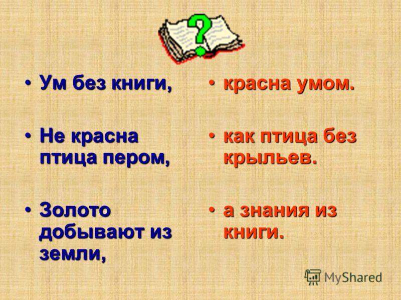 Ум без книги,Ум без книги, Не красна птица пером,Не красна птица пером, Золото добывают из земли,Золото добывают из земли, красна умом.красна умом. как птица без крыльев.как птица без крыльев. а знания из книги.а знания из книги.