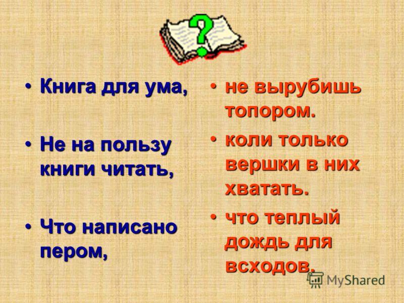 Книга для ума,Книга для ума, Не на пользу книги читать,Не на пользу книги читать, Что написано пером,Что написано пером, не вырубишь топором.не вырубишь топором. коли только вершки в них хватать.коли только вершки в них хватать. что теплый дождь для