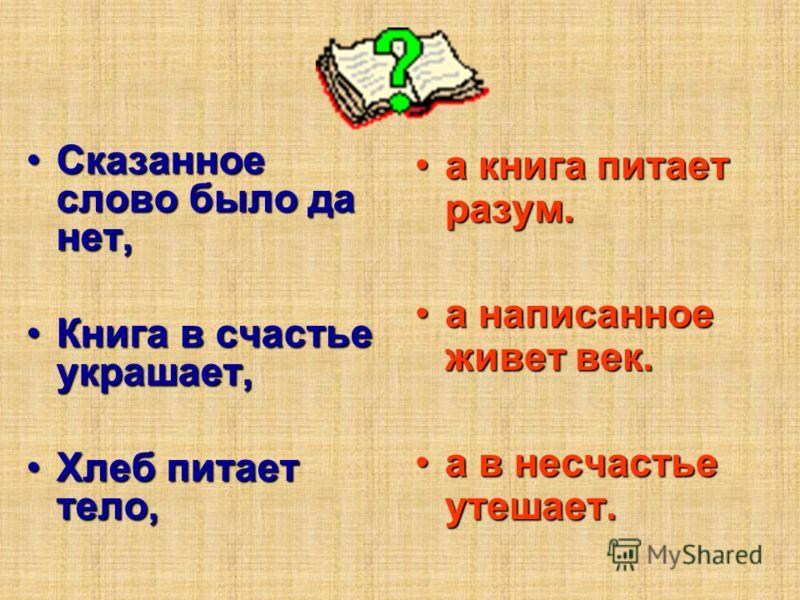 Сказанное слово было да нет,Сказанное слово было да нет, Книга в счастье украшает,Книга в счастье украшает, Хлеб питает тело,Хлеб питает тело, а книга питает разум.а книга питает разум. а написанное живет век.а написанное живет век. а в несчастье уте
