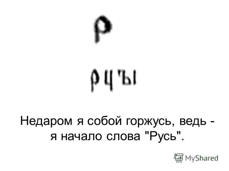 Недаром я собой горжусь, ведь - я начало слова Русь.