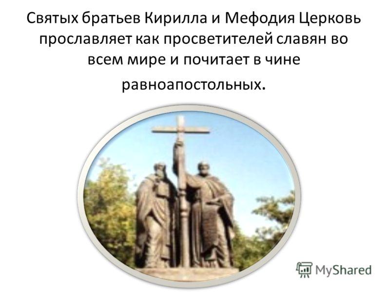 Святых братьев Кирилла и Мефодия Церковь прославляет как просветителей славян во всем мире и почитает в чине равноапостольных.