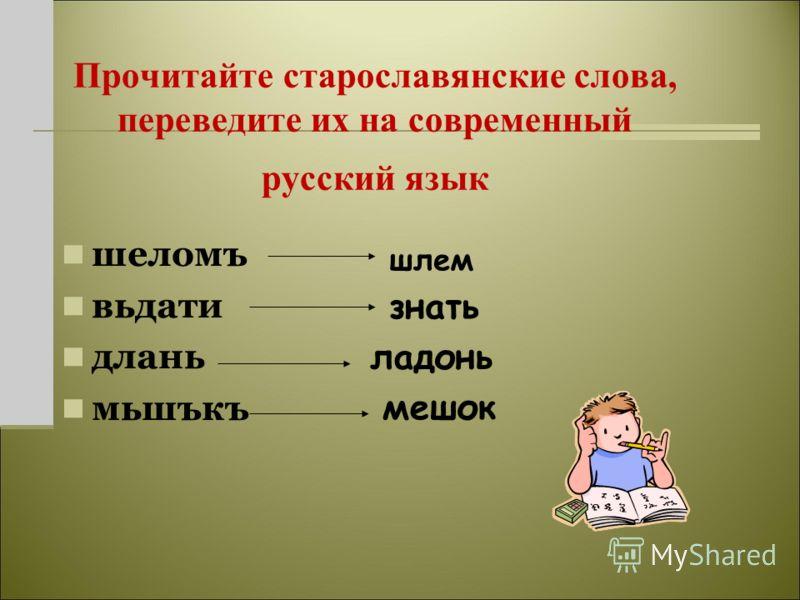 Прочитайте старославянские слова, переведите их на современный русский язык шеломъ вьдати длань мьшъкъ шлем знать ладонь мешок