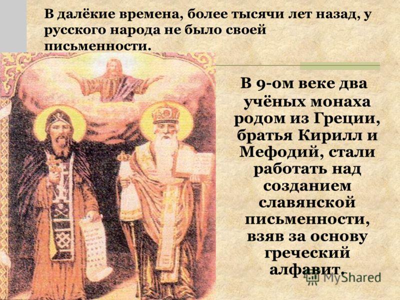 В далёкие времена, более тысячи лет назад, у русского народа не было своей письменности. В 9-ом веке два учёных монаха родом из Греции, братья Кирилл и Мефодий, стали работать над созданием славянской письменности, взяв за основу греческий алфавит.