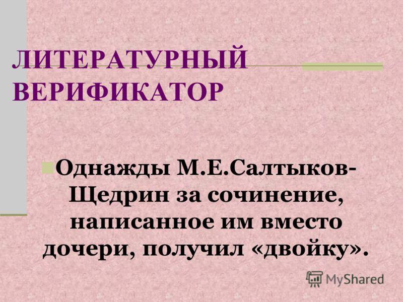 ЛИТЕРАТУРНЫЙ ВЕРИФИКАТОР Однажды М.Е.Салтыков- Щедрин за сочинение, написанное им вместо дочери, получил «двойку».
