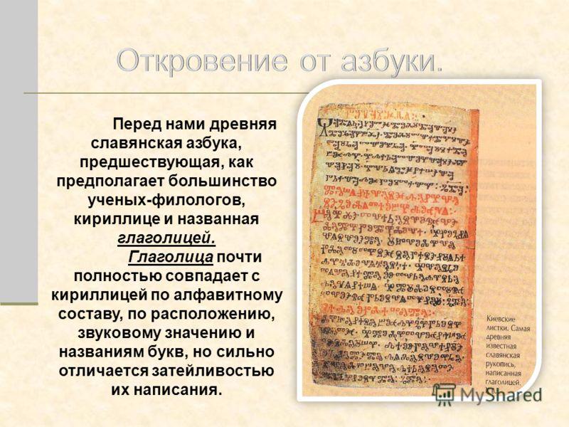 Перед нами древняя славянская азбука, предшествующая, как предполагает большинство ученых-филологов, кириллице и названная глаголицей. Глаголица почти полностью совпадает с кириллицей по алфавитному составу, по расположению, звуковому значению и назв