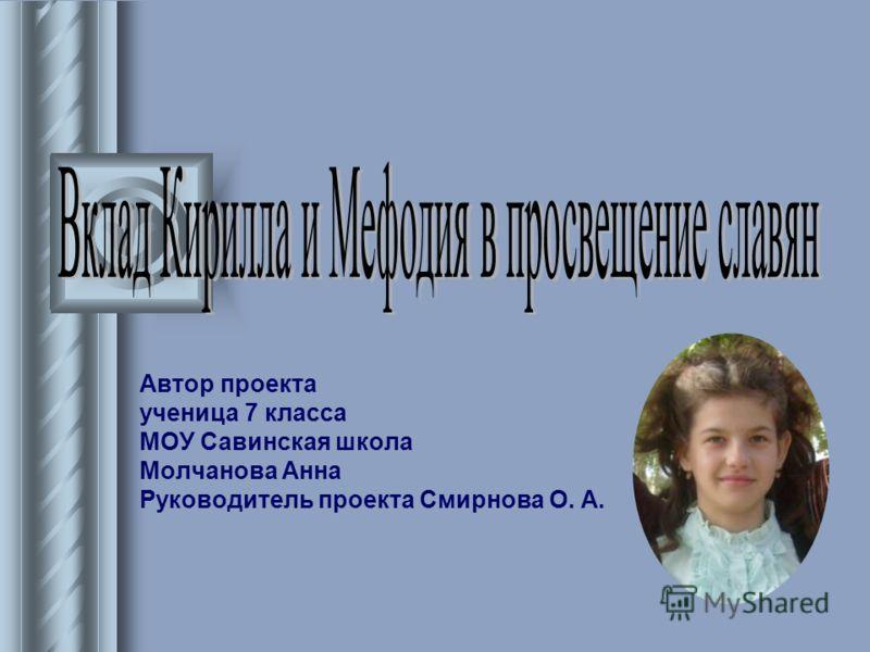 Автор проекта ученица 7 класса МОУ Савинская школа Молчанова Анна Руководитель проекта Смирнова О. А.