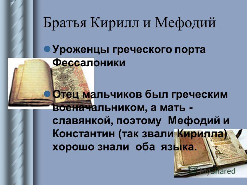 Братья Кирилл и Мефодий Уроженцы греческого порта Фессалоники Отец мальчиков был греческим военачальником, а мать - славянкой, поэтому Мефодий и Константин (так звали Кирилла) хорошо знали оба языка.