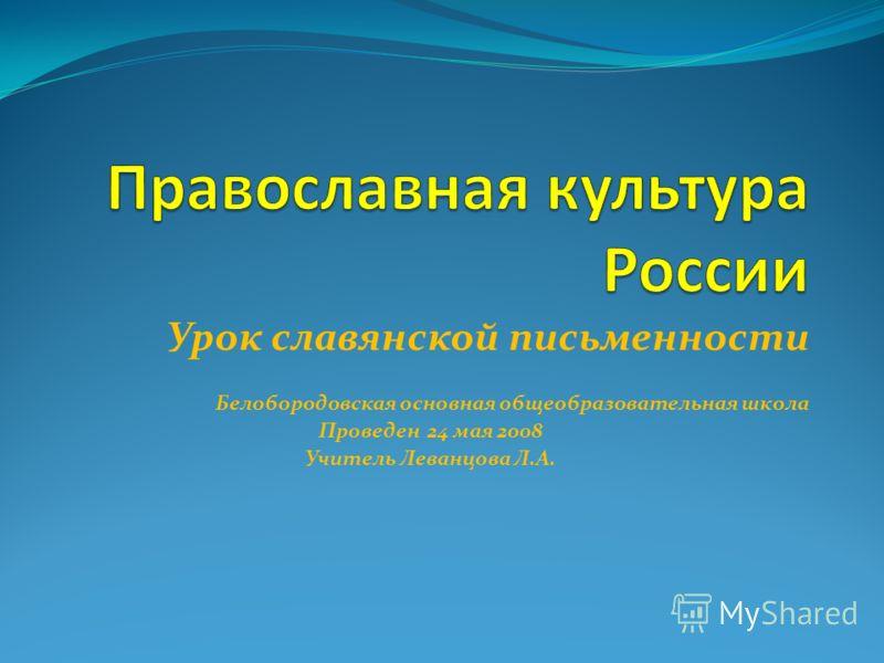 Урок славянской письменности Белобородовская основная общеобразовательная школа Проведен 24 мая 2008 Учитель Леванцова Л.А.