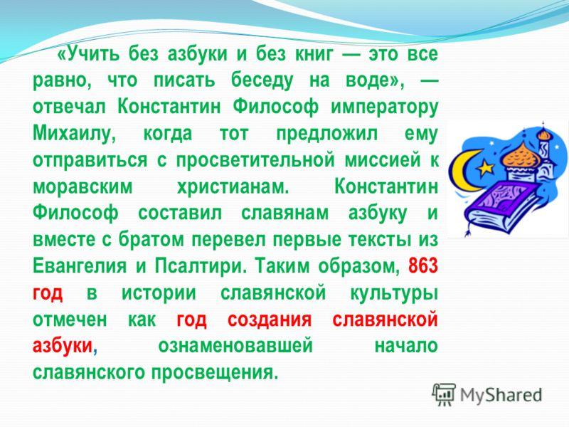 «Учить без азбуки и без книг это все равно, что писать беседу на воде», отвечал Константин Философ императору Михаилу, когда тот предложил ему отправиться с просветительной миссией к моравским христианам. Константин Философ составил славянам азбуку и