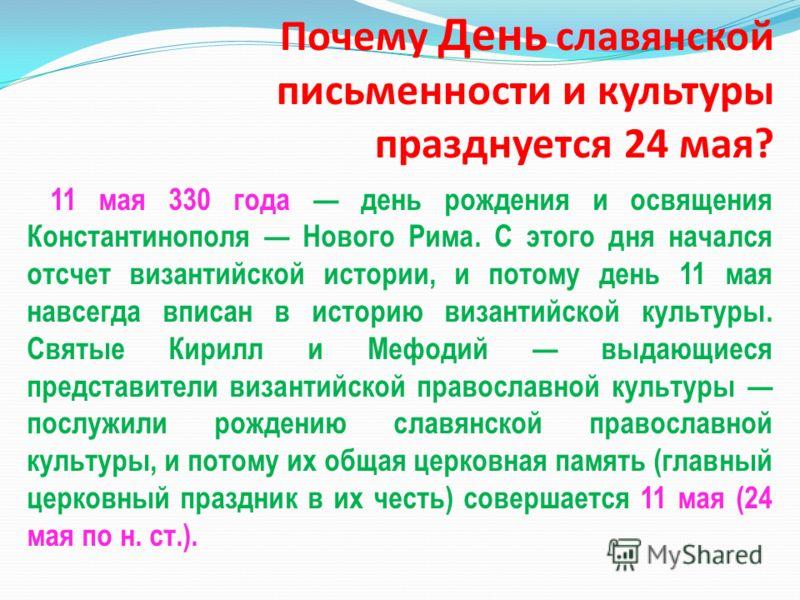 Почему День славянской письменности и культуры празднуется 24 мая? 11 мая 330 года день рождения и освящения Константинополя Нового Рима. С этого дня начался отсчет византийской истории, и потому день 11 мая навсегда вписан в историю византийской кул