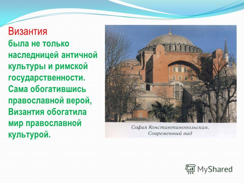 Византия была не только наследницей античной культуры и римской государственности. Сама обогатившись православной верой, Византия обогатила мир православной культурой.