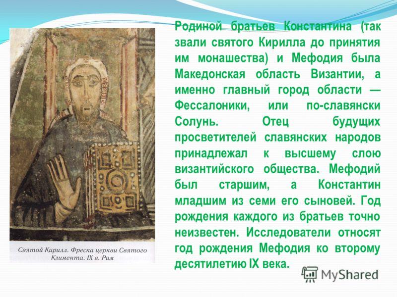 Родиной братьев Константина (так звали святого Кирилла до принятия им монашества) и Мефодия была Македонская область Византии, а именно главный город области Фессалоники, или по-славянски Солунь. Отец будущих просветителей славянских народов принадле