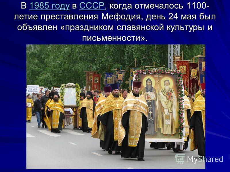 В 1985 году в СССР, когда отмечалось 1100- летие преставления Мефодия, день 24 мая был объявлен «праздником славянской культуры и письменности». 1985 годуСССР1985 годуСССР