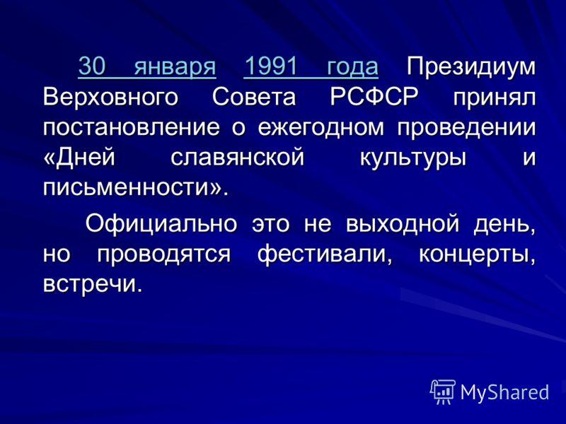 30 января30 января 1991 года Президиум Верховного Совета РСФСР принял постановление о ежегодном проведении «Дней славянской культуры и письменности». 1991 года 30 января1991 года Официально это не выходной день, но проводятся фестивали, концерты, вст