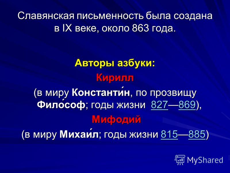 Славянская письменность была создана в IX веке, около 863 года. Авторы азбуки: Кирилл (в миру Константи́н, по прозвищу Фило́соф; годы жизни 827869), 827869827869 Мифодий Мифодий (в миру Михаи́л; годы жизни 815885) 815885815885