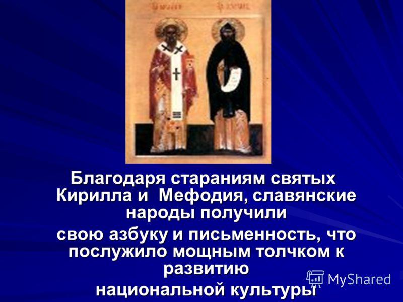 Благодаря стараниям святых Кирилла и Мефодия, славянские народы получили Благодаря стараниям святых Кирилла и Мефодия, славянские народы получили свою азбуку и письменность, что послужило мощным толчком к развитию свою азбуку и письменность, что посл