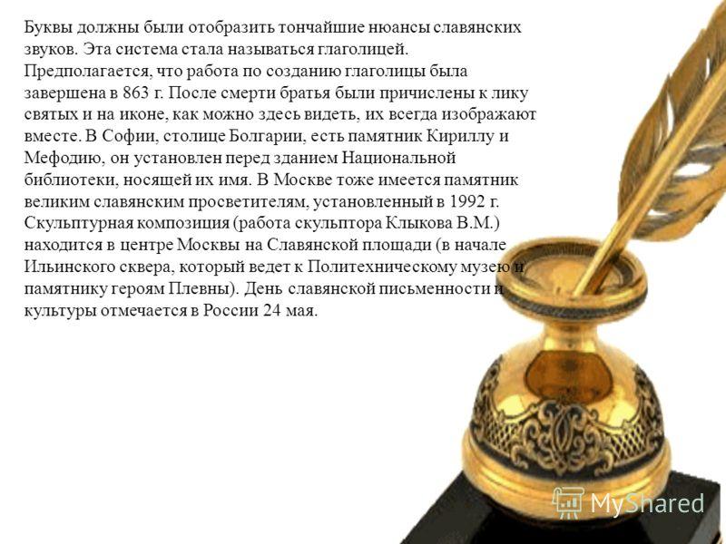 Буквы должны были отобразить тончайшие нюансы славянских звуков. Эта система стала называться глаголицей. Предполагается, что работа по созданию глаголицы была завершена в 863 г. После смерти братья были причислены к лику святых и на иконе, как можно