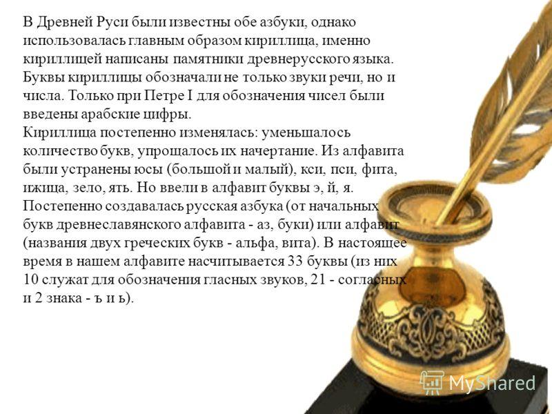 В Древней Руси были известны обе азбуки, однако использовалась главным образом кириллица, именно кириллицей написаны памятники древнерусского языка. Буквы кириллицы обозначали не только звуки речи, но и числа. Только при Петре I для обозначения чисел