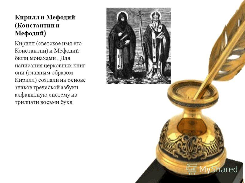 Кирилл и Мефодий (Константин и Мефодий ) Кирилл (светское имя его Константин) и Мефодий были монахами. Для написания церковных книг они (главным образом Кирилл) создали на основе знаков греческой азбуки алфавитную систему из тридцати восьми букв.